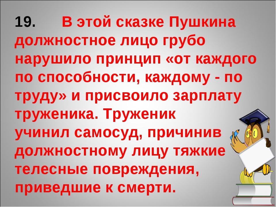 19. В этой сказке Пушкина должностное лицо грубо нарушило принцип «от каждого...