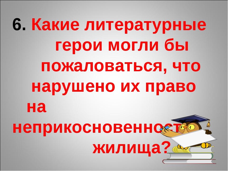 6. Какие литературные герои могли бы пожаловаться, что нарушено их право на н...