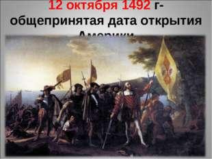 12 октября 1492 г- общепринятая дата открытия Америки