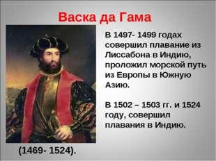 Васка да Гама (1469- 1524). В 1497- 1499 годах совершил плавание из Лиссабона