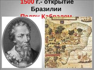 1500 г.- открытие Бразилии Педру Кабралем