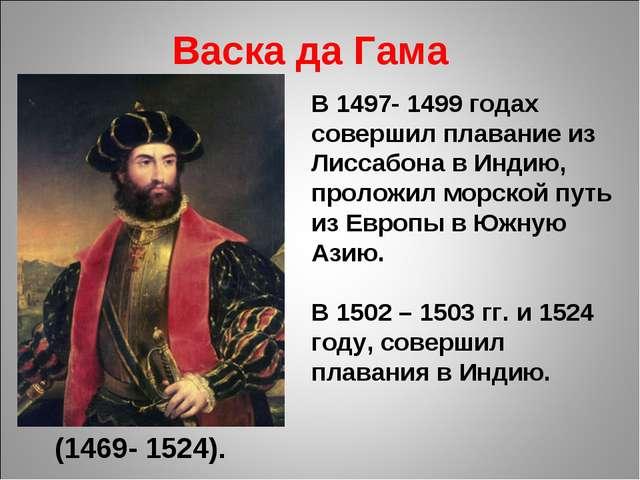 Васка да Гама (1469- 1524). В 1497- 1499 годах совершил плавание из Лиссабона...