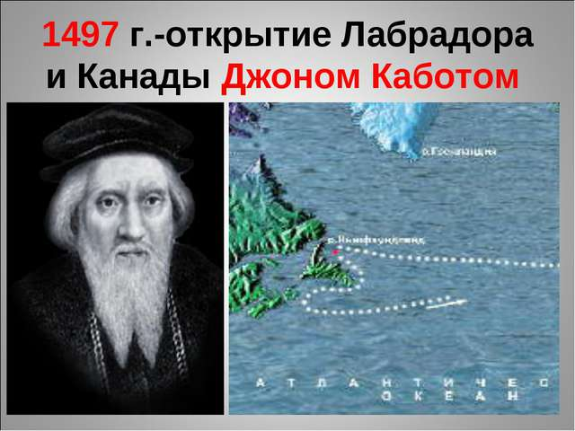 1497 г.-открытие Лабрадора и Канады Джоном Каботом