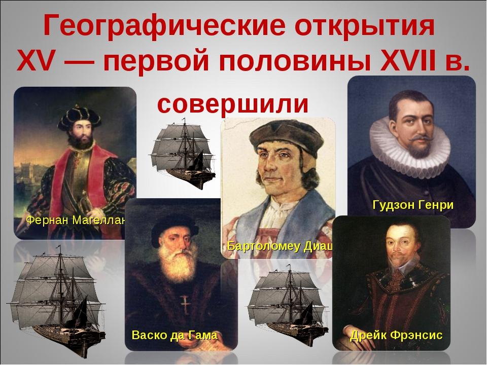 Географические открытия XV — первой половины XVII в. совершили Фернан Магелла...