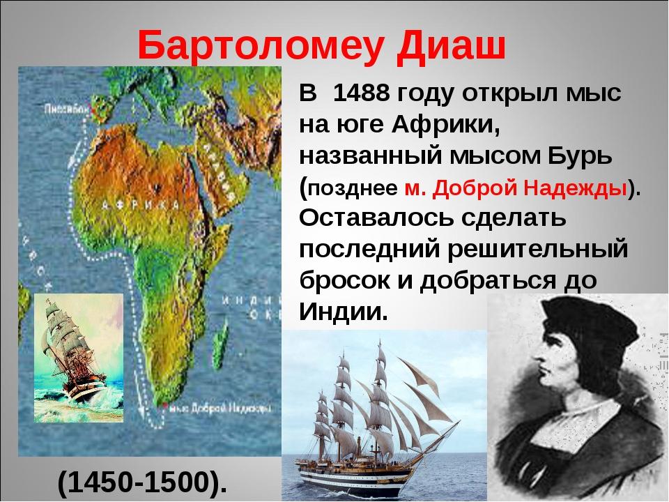 Бартоломеу Диаш (1450-1500). В 1488 году открыл мыс на юге Африки, названный...