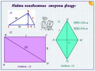 Найти неизвестные стороны фигур: 13 5 ? A D B C O K A M N ? AM=10см KN=24см