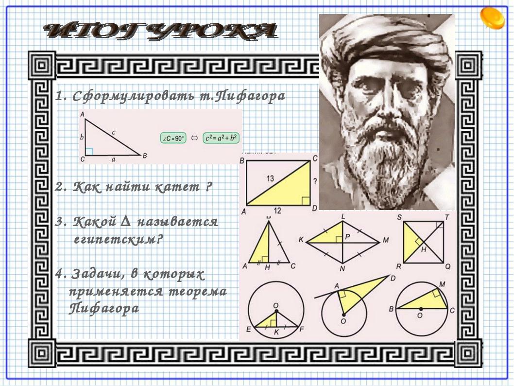 1. Сформулировать т.Пифагора 2. Как найти катет ? 3. Какой Δ называется египе...