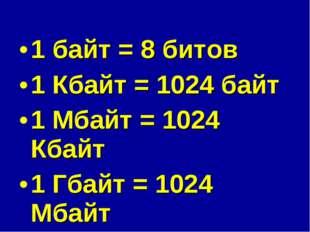 1 байт = 8 битов 1 Кбайт = 1024 байт 1 Мбайт = 1024 Кбайт 1 Гбайт = 1024 Мбайт