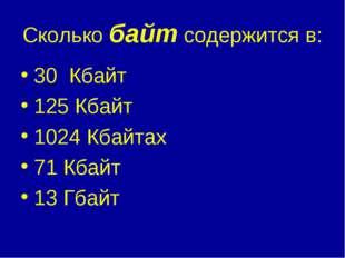 Сколько байт содержится в: 30 Кбайт 125 Кбайт 1024 Кбайтах 71 Кбайт 13 Гбайт