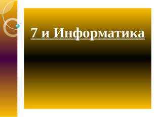 7 и Информатика