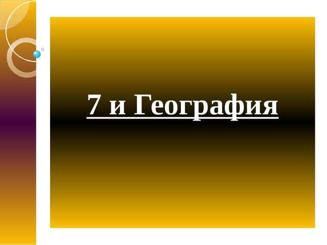 7 и География