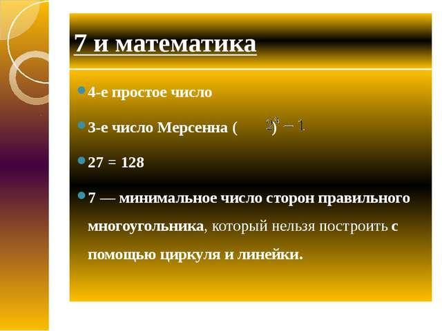 7 и математика 4-е простое число 3-е число Мерсенна ( ) 27 = 128 7 — минималь...