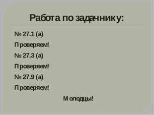 Работа по задачнику: № 27.1 (а) Проверяем! № 27.3 (а) Проверяем! № 27.9 (а) П