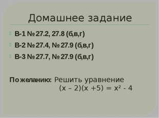 Домашнее задание В-1 № 27.2, 27.8 (б,в,г) В-2 № 27.4, № 27.9 (б,в,г) В-3 № 27