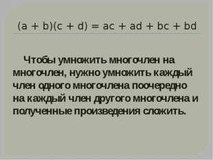 (а + b)(с + d) = ас + аd + bс + bd Чтобы умножить многочлен на многочлен, нуж