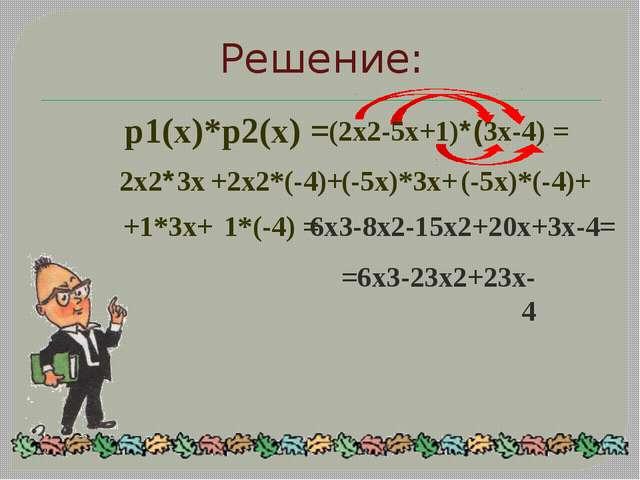 Решение: p1(x)*p2(x) = (2x2-5x+1)*(3x-4) = 2x2*3x +2x2*(-4)+ (-5x)*3x+ (-5x)*...