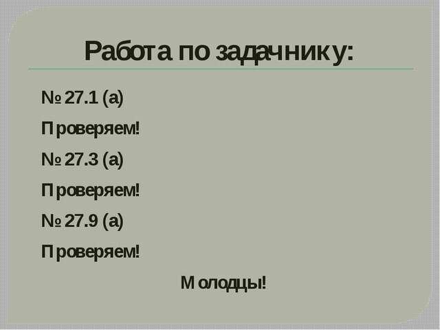 Работа по задачнику: № 27.1 (а) Проверяем! № 27.3 (а) Проверяем! № 27.9 (а) П...