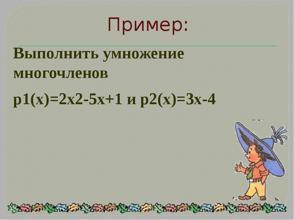 Выполнить умножение многочленов p1(x)=2x2-5x+1 и p2(x)=3x-4 Пример: