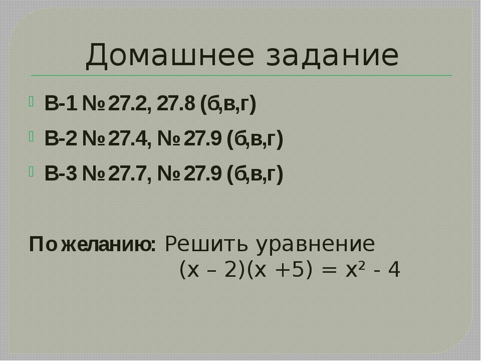 Домашнее задание В-1 № 27.2, 27.8 (б,в,г) В-2 № 27.4, № 27.9 (б,в,г) В-3 № 27...