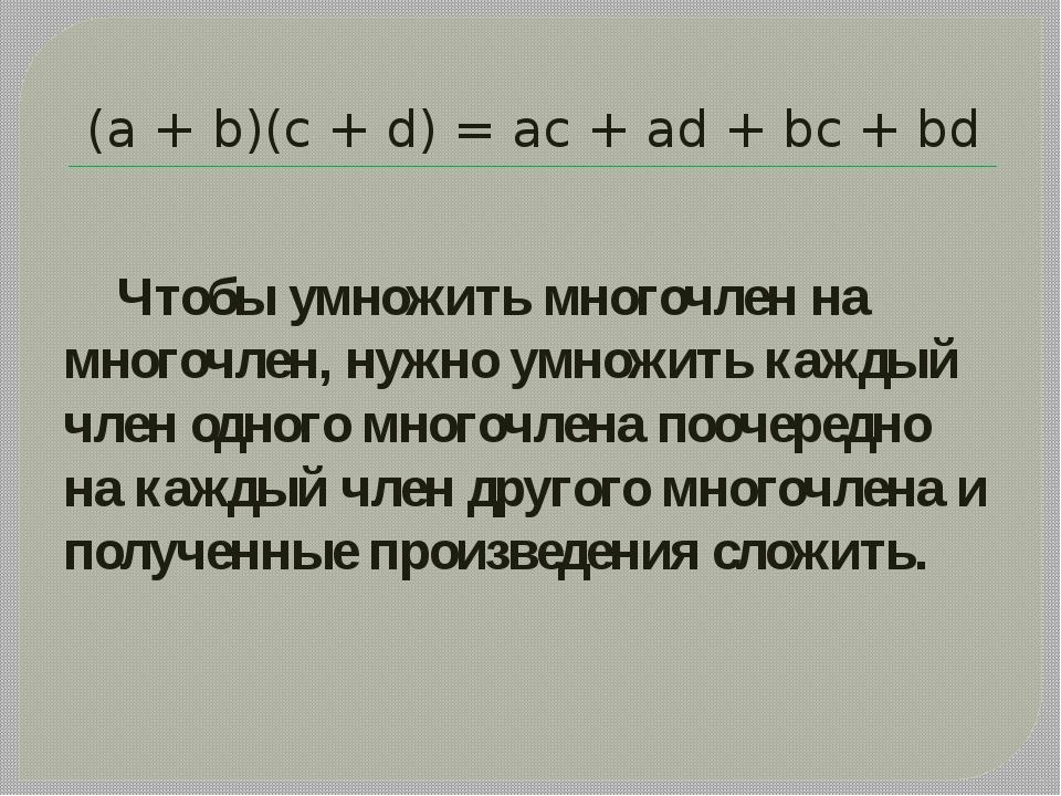 (а + b)(с + d) = ас + аd + bс + bd Чтобы умножить многочлен на многочлен, нуж...