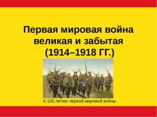 Первая мировая война великая и забытая (1914–1918 ГГ.) К 100 летию первой мир