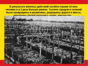 В результате военных действий погибло свыше 10 млн. человек и в 2 раза больше