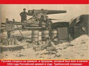 Русские солдаты на привале в Эрзуруме, который был взят в начале 1916 года Ро