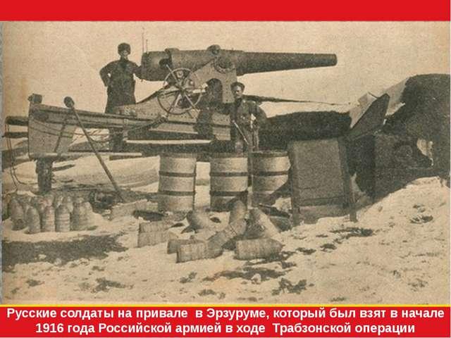 Русские солдаты на привале в Эрзуруме, который был взят в начале 1916 года Ро...