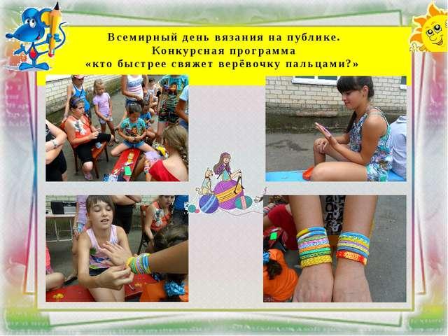 Всемирный день вязания на публике. Конкурсная программа «кто быстрее свяжет в...