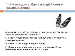 7. Как высушить обувь в походе? Укажите правильный ответ: А) вытащить из обув