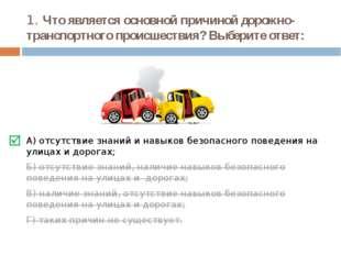 1. Что является основной причиной дорожно-транспортного происшествия? Выберит