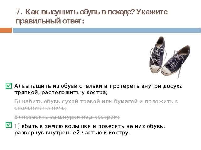 7. Как высушить обувь в походе? Укажите правильный ответ: А) вытащить из обув...