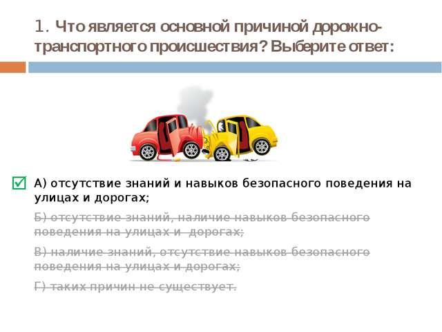 1. Что является основной причиной дорожно-транспортного происшествия? Выберит...