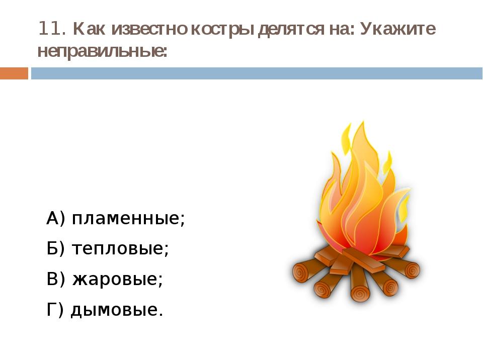 11. Как известно костры делятся на: Укажите неправильные: А) пламенные; Б) те...