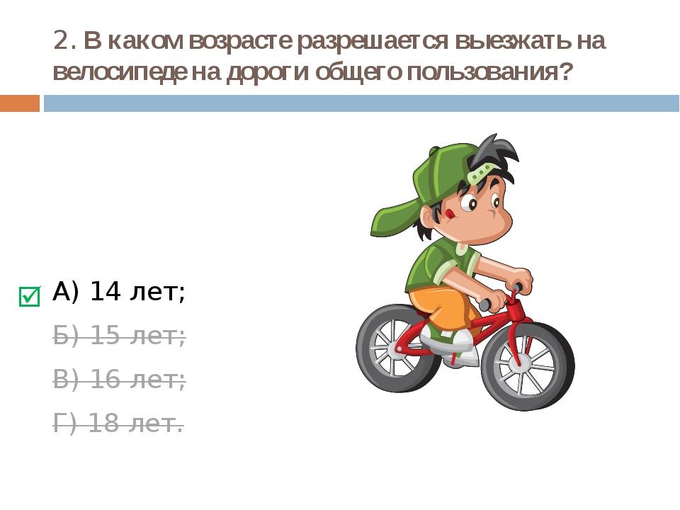 2. В каком возрасте разрешается выезжать на велосипеде на дороги общего польз...