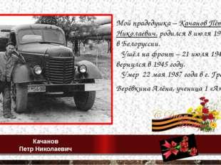 Мой прадедушка – Качанов Пётр Николаевич, родился 8 июля 1913 года в Белорусс