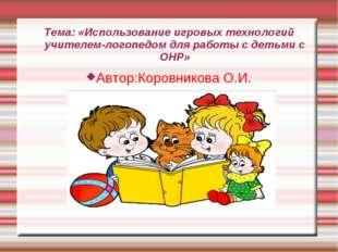 Тема: «Использование игровых технологий учителем-логопедом для работы с детьм