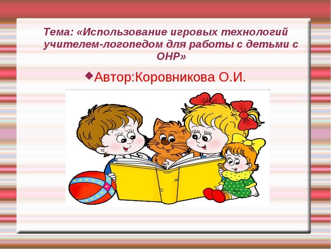 Тема: «Использование игровых технологий учителем-логопедом для работы с детьм...