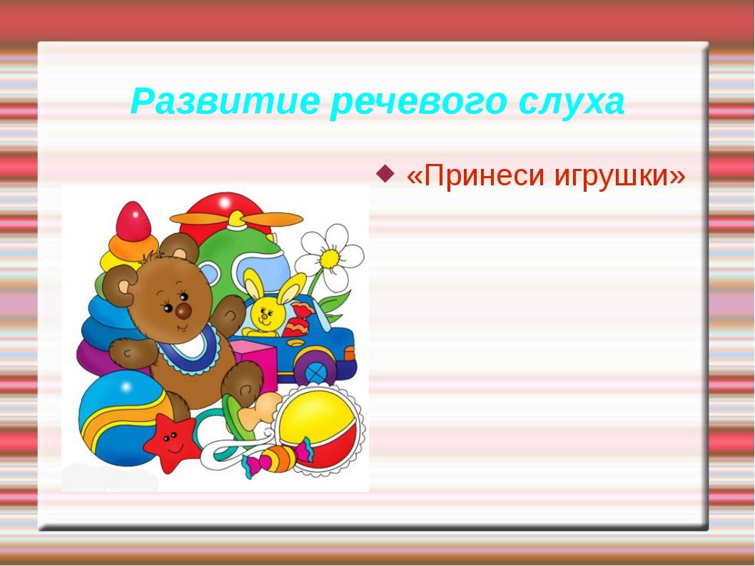 Развитие речевого слуха «Принеси игрушки»
