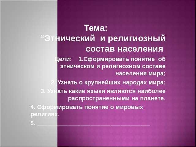 """Тема: """"Этнический и религиозный состав населения Цели: 1.Сформировать поняти..."""