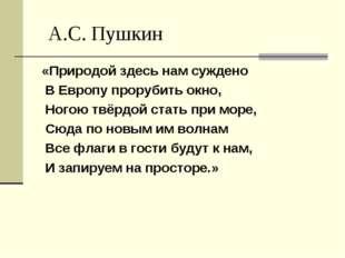 А.С. Пушкин «Природой здесь нам суждено В Европу прорубить окно, Ногою твёрд