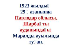 1923 жылдың 29 қазанында Павлодар облысы, Шарбақты ауданындағы Маралды ауылын
