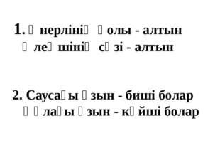 1. Өнерлінің қолы - алтын Өлеңшінің сөзі - алтын 2. Саусағы ұзын - биші болар