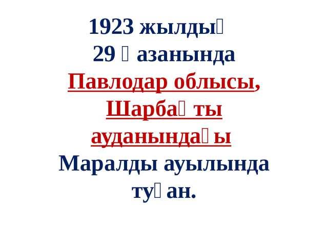 1923 жылдың 29 қазанында Павлодар облысы, Шарбақты ауданындағы Маралды ауылын...