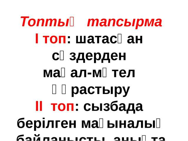 Топтық тапсырма І топ: шатасқан сөздерден мақал-мәтел құрастыру ІІ топ: сызба...