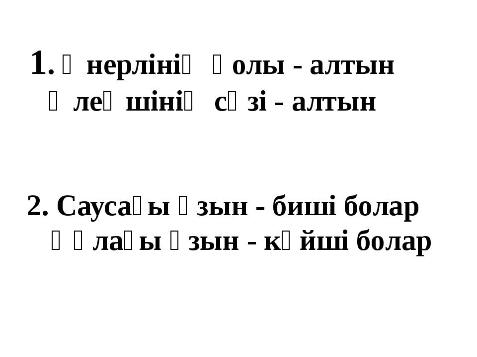 1. Өнерлінің қолы - алтын Өлеңшінің сөзі - алтын 2. Саусағы ұзын - биші болар...