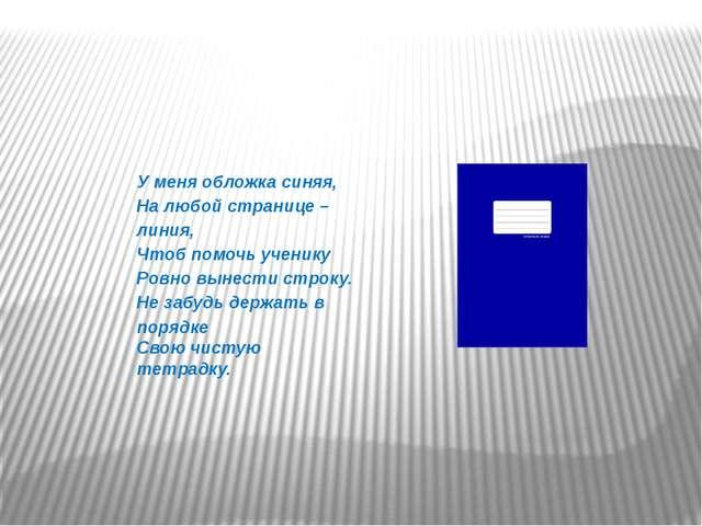 У меня обложка синяя, На любой странице – линия, Чтоб помочь ученику Ровно вы...