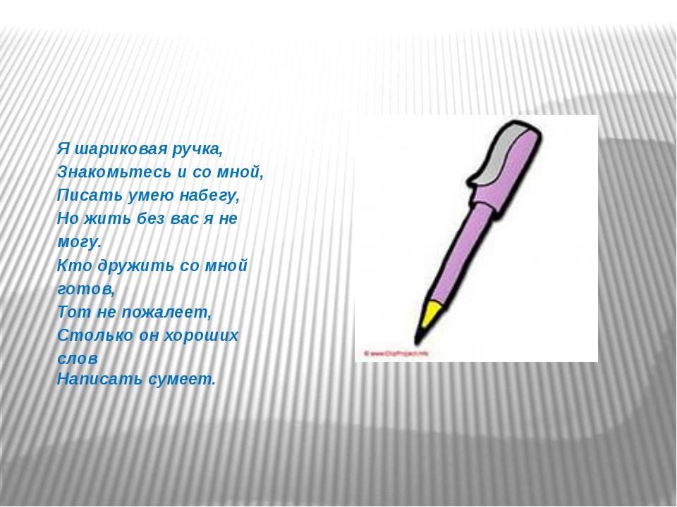 Я шариковая ручка, Знакомьтесь и со мной, Писать умею набегу, Но жить без вас...