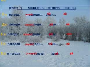 холодная зимняя погода И.п. Р.п. погоды холодн… зимн… Д.п. погоде холодн… зи