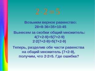 Возьмем верное равенство: 28+8-36=35+10-45 Вынесем за скобки общий множитель: